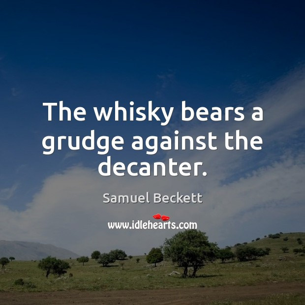 The whisky bears a grudge against the decanter. Samuel Beckett Picture Quote