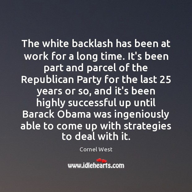 The white backlash has been at work for a long time. It's Cornel West Picture Quote