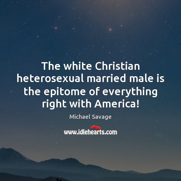 The white Christian heterosexual married male is the epitome of everything right Michael Savage Picture Quote