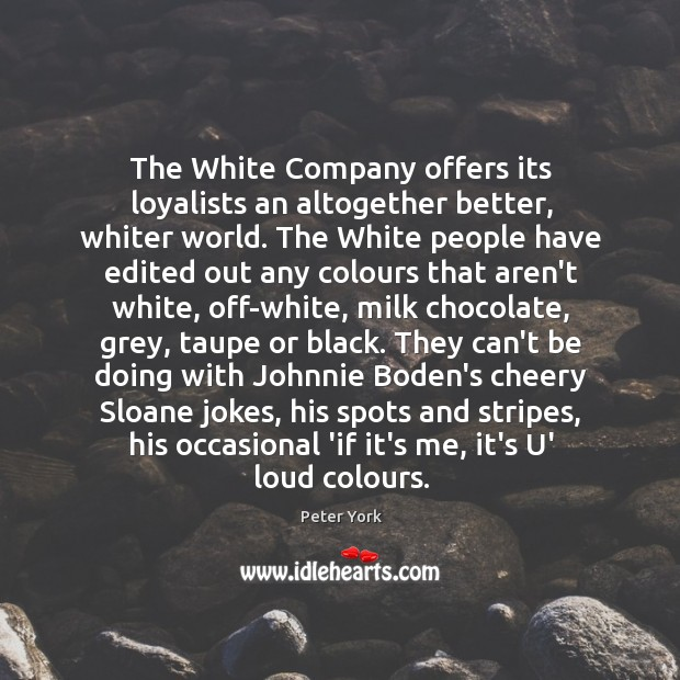 The White Company offers its loyalists an altogether better, whiter world. The Peter York Picture Quote
