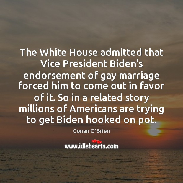 The White House admitted that Vice President Biden's endorsement of gay marriage Conan O'Brien Picture Quote
