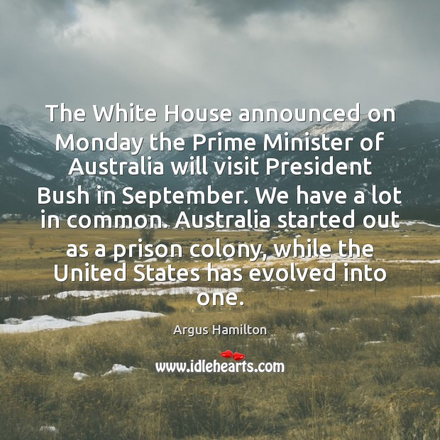The White House announced on Monday the Prime Minister of Australia will Argus Hamilton Picture Quote