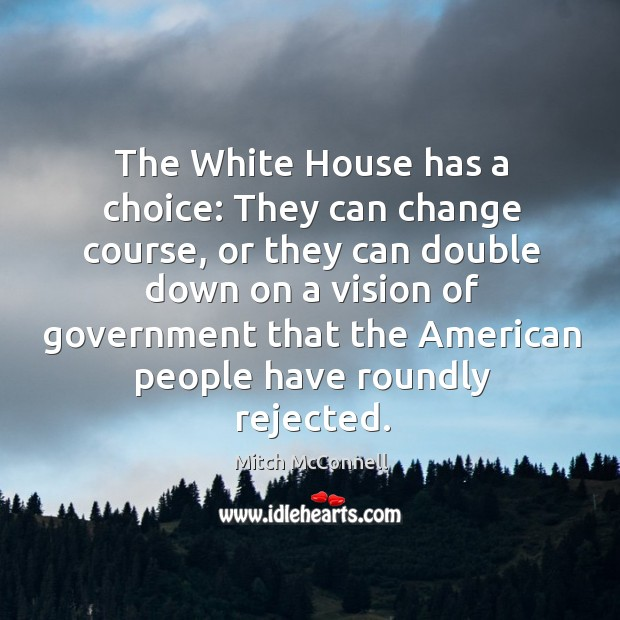 The white house has a choice: they can change course, or they can double down on a vision of government Mitch McConnell Picture Quote