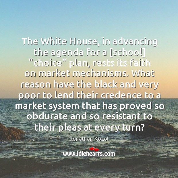 """The White House, in advancing the agenda for a [school] """"choice"""" plan, Jonathan Kozol Picture Quote"""