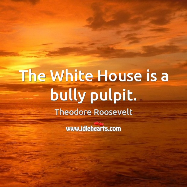 The White House is a bully pulpit. Theodore Roosevelt Picture Quote