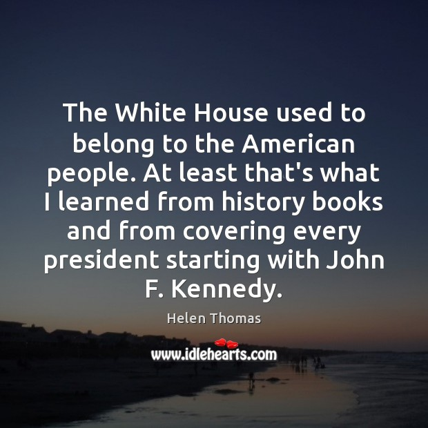 The White House used to belong to the American people. At least Helen Thomas Picture Quote