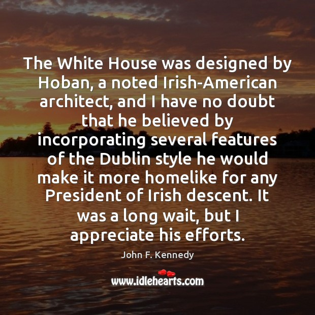 The White House was designed by Hoban, a noted Irish-American architect, and John F. Kennedy Picture Quote