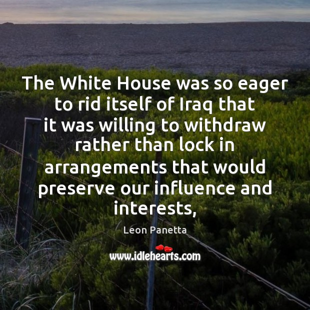The White House was so eager to rid itself of Iraq that Leon Panetta Picture Quote