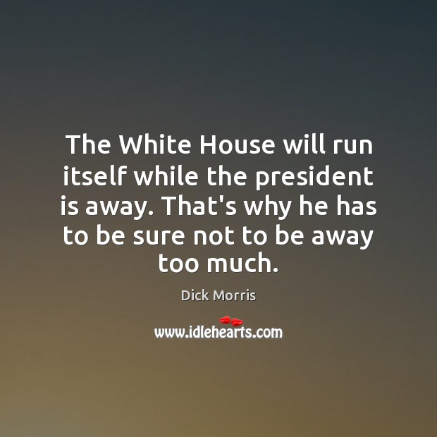 The White House will run itself while the president is away. That's Dick Morris Picture Quote