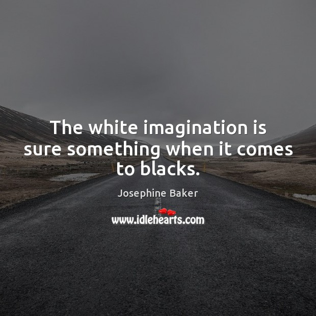 The white imagination is sure something when it comes to blacks. Imagination Quotes Image