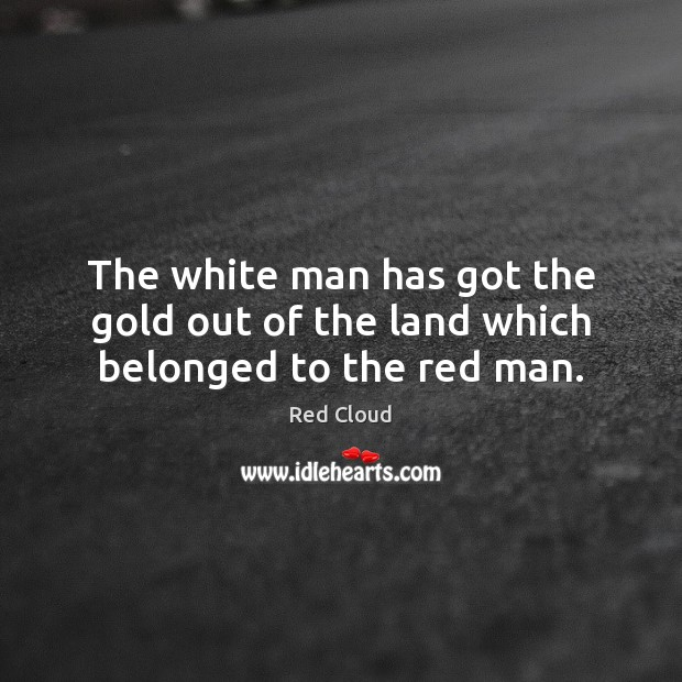 The white man has got the gold out of the land which belonged to the red man. Image
