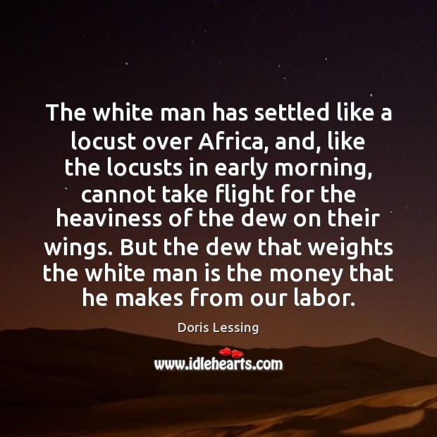 The white man has settled like a locust over Africa, and, like Doris Lessing Picture Quote
