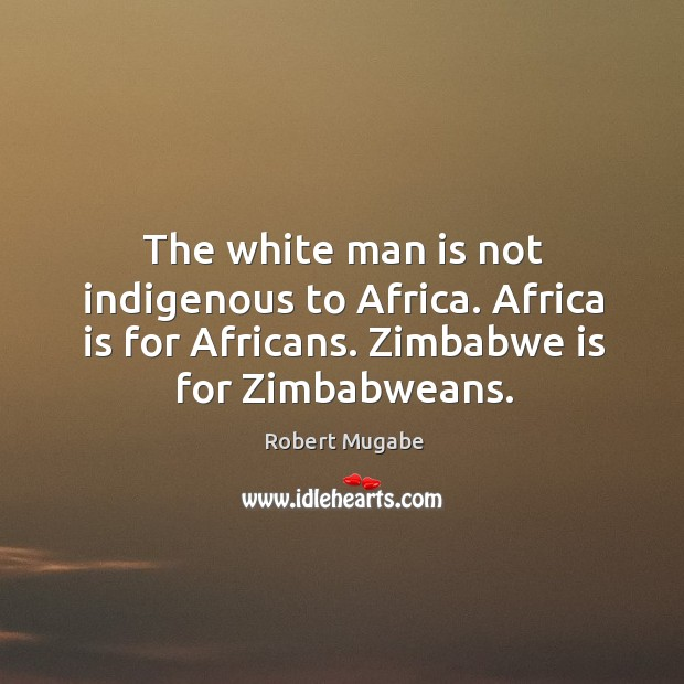 The white man is not indigenous to africa. Africa is for africans. Zimbabwe is for zimbabweans. Robert Mugabe Picture Quote