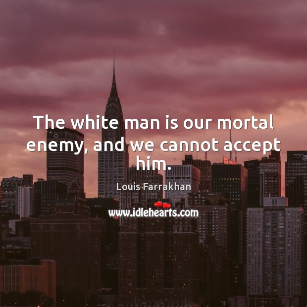 Image, The white man is our mortal enemy, and we cannot accept him.