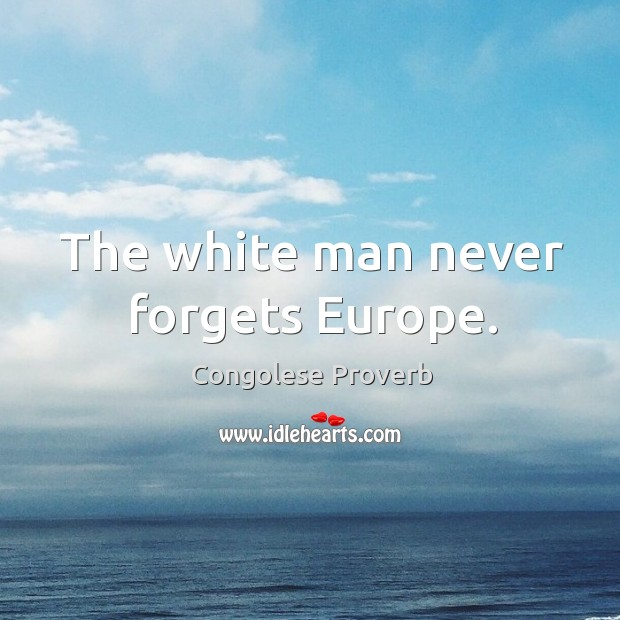 The white man never forgets europe. Congolese Proverbs Image