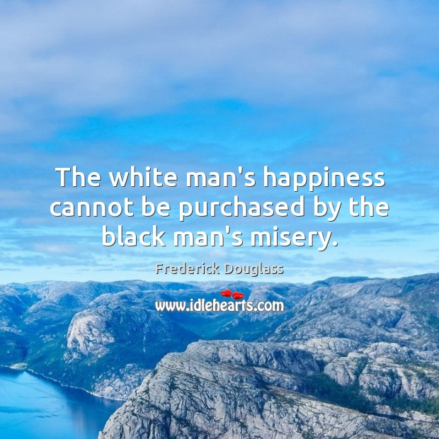The white man's happiness cannot be purchased by the black man's misery. Frederick Douglass Picture Quote