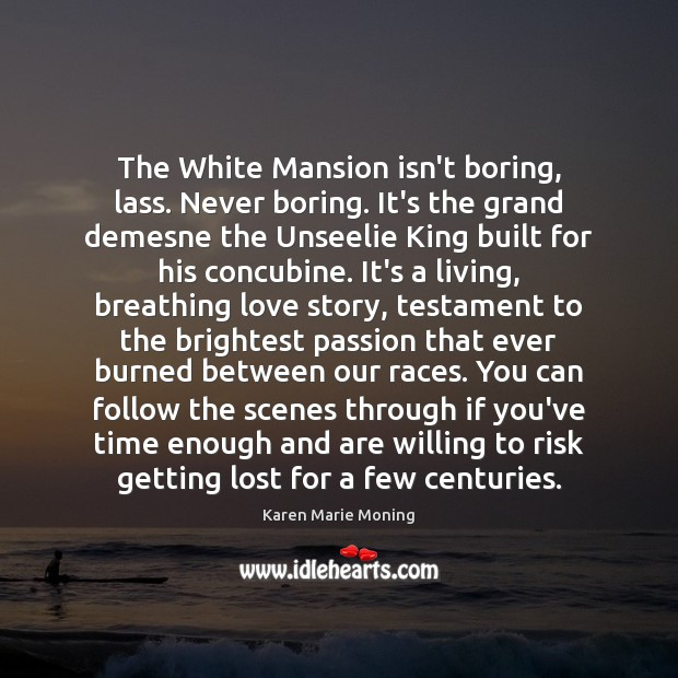 The White Mansion isn't boring, lass. Never boring. It's the grand demesne Image