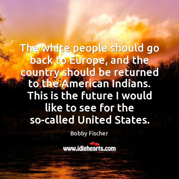 The white people should go back to Europe, and the country should Image