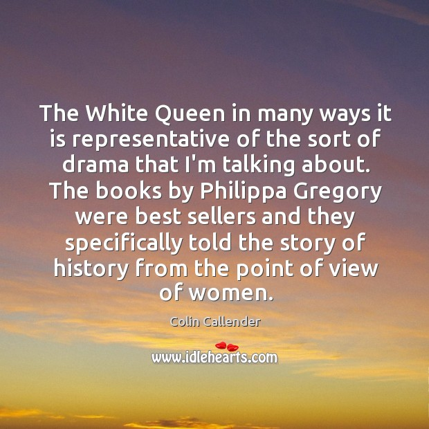 The White Queen in many ways it is representative of the sort Colin Callender Picture Quote