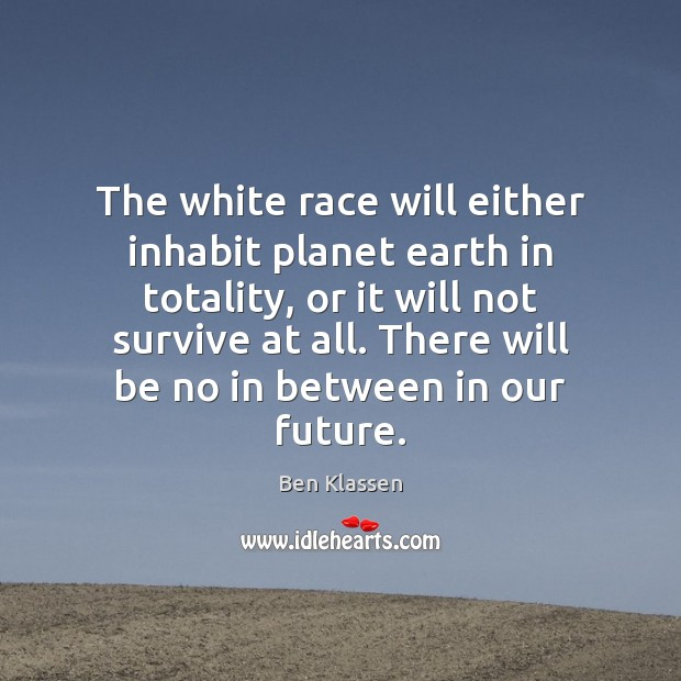 Image, The white race will either inhabit planet earth in totality, or it