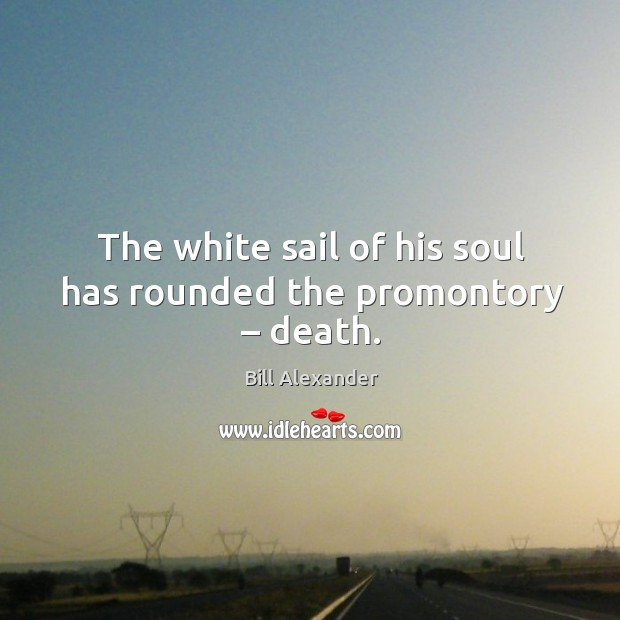 The white sail of his soul has rounded the promontory – death. Image