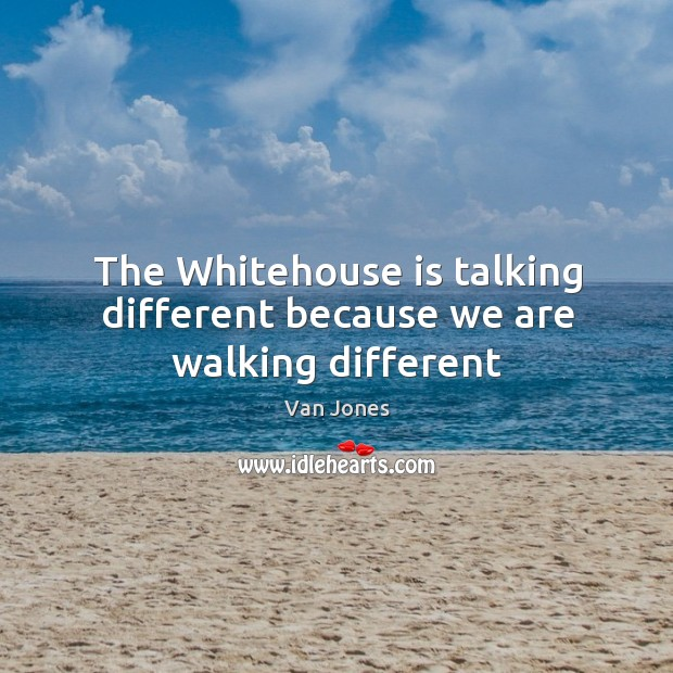 The Whitehouse is talking different because we are walking different Image
