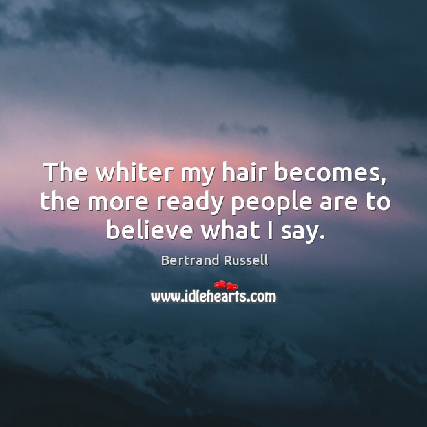 The whiter my hair becomes, the more ready people are to believe what I say. Image
