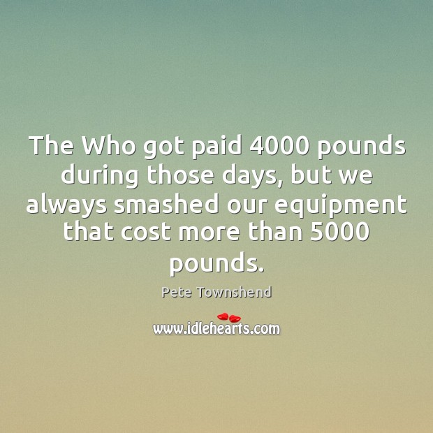 The Who got paid 4000 pounds during those days, but we always smashed Image