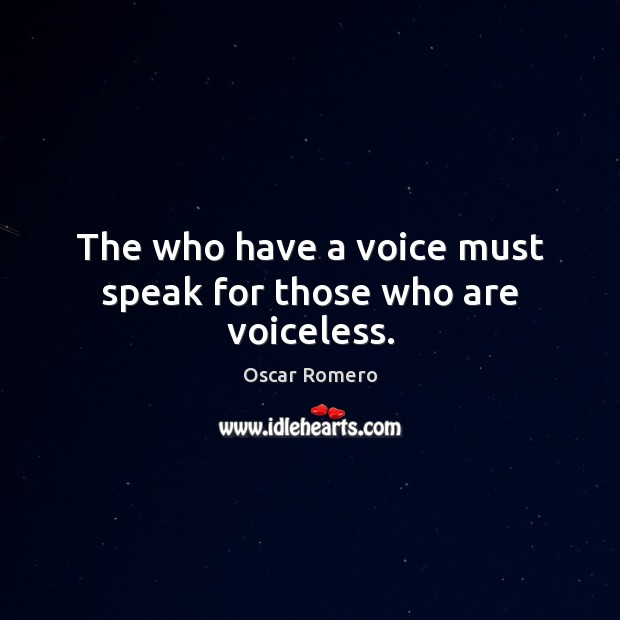 The who have a voice must speak for those who are voiceless. Oscar Romero Picture Quote