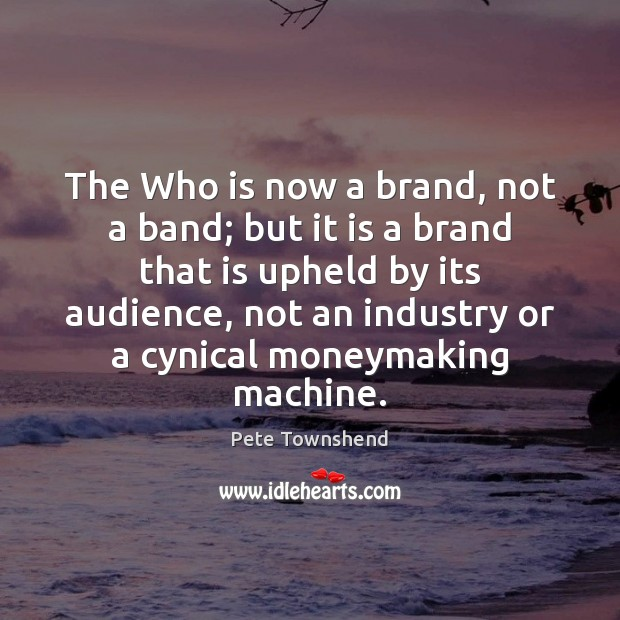The Who is now a brand, not a band; but it is Pete Townshend Picture Quote