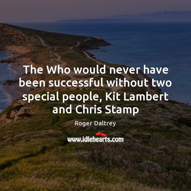 The Who would never have been successful without two special people, Kit Roger Daltrey Picture Quote