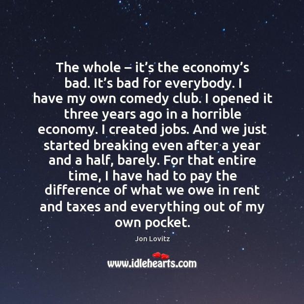 The whole – it's the economy's bad. It's bad for everybody. Jon Lovitz Picture Quote