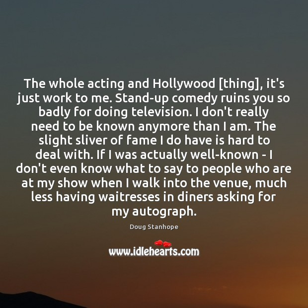 The whole acting and Hollywood [thing], it's just work to me. Stand-up Image