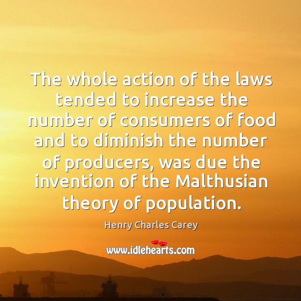 The whole action of the laws tended to increase the number of consumers Henry Charles Carey Picture Quote