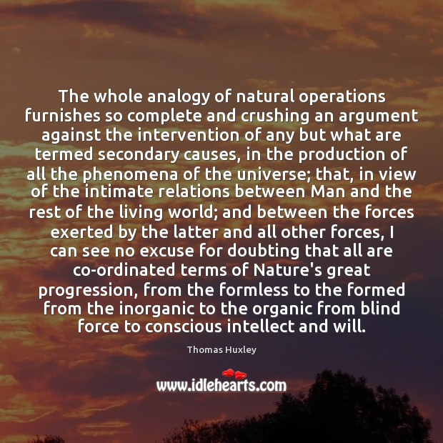 The whole analogy of natural operations furnishes so complete and crushing an Thomas Huxley Picture Quote