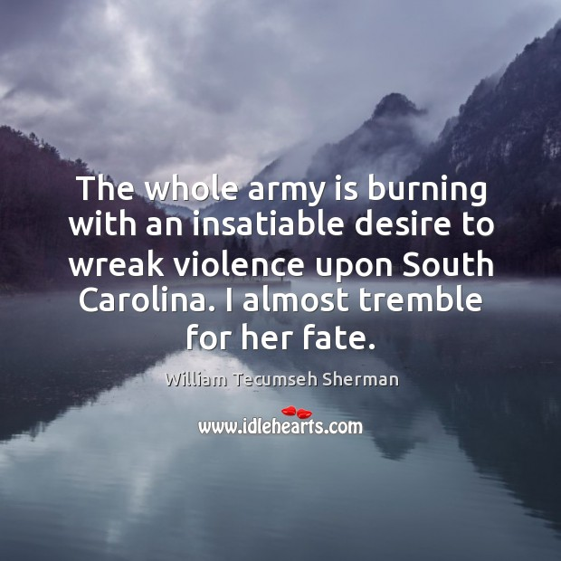 The whole army is burning with an insatiable desire to wreak violence William Tecumseh Sherman Picture Quote