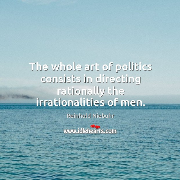 Image, The whole art of politics consists in directing rationally the irrationalities of men.