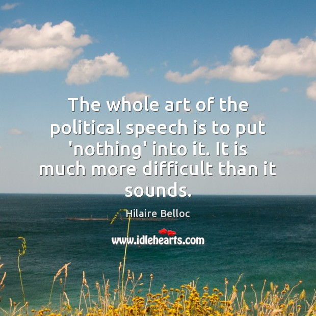The whole art of the political speech is to put 'nothing' into Hilaire Belloc Picture Quote
