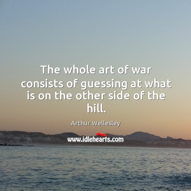 Image, The whole art of war consists of guessing at what is on the other side of the hill.