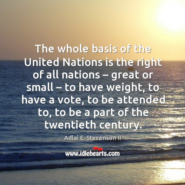 The whole basis of the united nations is the right of all nations – great or small Image