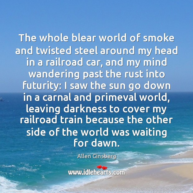 The whole blear world of smoke and twisted steel around my head Image