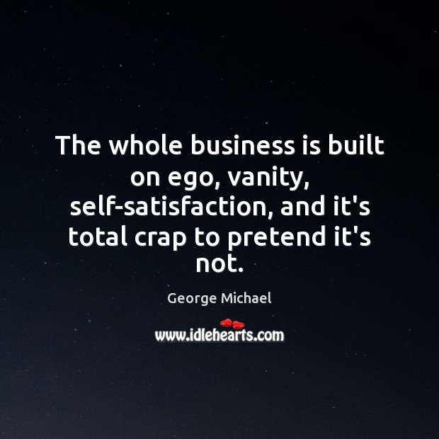 The whole business is built on ego, vanity, self-satisfaction, and it's total George Michael Picture Quote