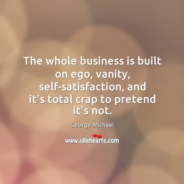 The whole business is built on ego, vanity, self-satisfaction, and it's total crap to pretend it's not. George Michael Picture Quote