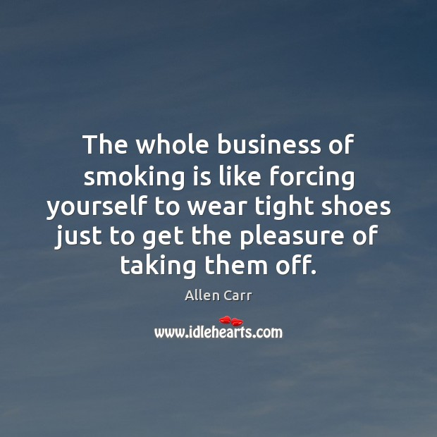 The whole business of smoking is like forcing yourself to wear tight Smoking Quotes Image