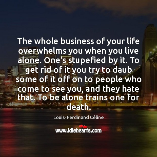The whole business of your life overwhelms you when you live alone. Louis-Ferdinand Céline Picture Quote