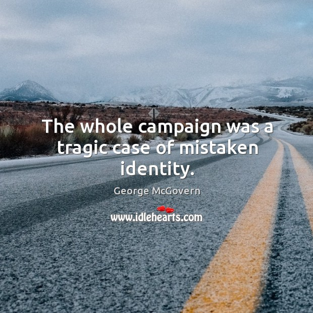 The whole campaign was a tragic case of mistaken identity. Image