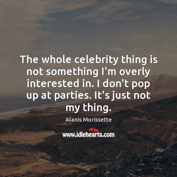 Image, The whole celebrity thing is not something I'm overly interested in. I