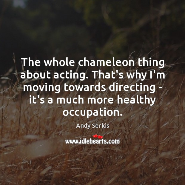 The whole chameleon thing about acting. That's why I'm moving towards directing Image