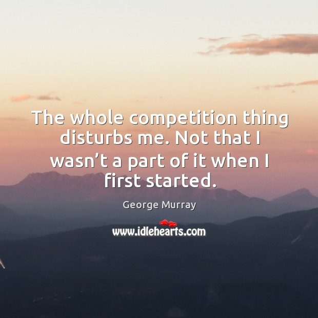 The whole competition thing disturbs me. Not that I wasn't a part of it when I first started. George Murray Picture Quote
