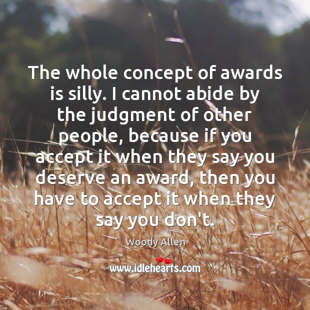 The whole concept of awards is silly. I cannot abide by the Accept Quotes Image
